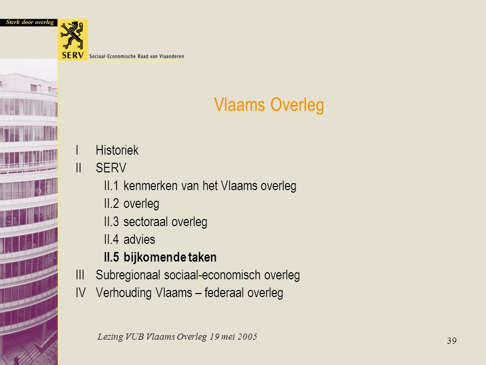 Lezing VUB Vlaams Overleg 19 mei 2005 39 Vlaams Overleg IHistoriek IISERV II.1kenmerken van het Vlaams overleg II.2overleg II.3sectoraal overleg II.4advies II.5bijkomende taken IIISubregionaal sociaal-economisch overleg IVVerhouding Vlaams – federaal overleg