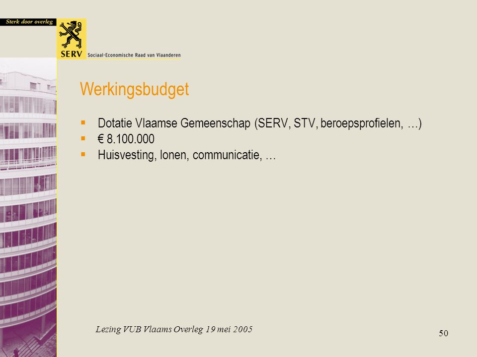 Lezing VUB Vlaams Overleg 19 mei 2005 50  Dotatie Vlaamse Gemeenschap (SERV, STV, beroepsprofielen, …)  € 8.100.000  Huisvesting, lonen, communicatie, … Werkingsbudget