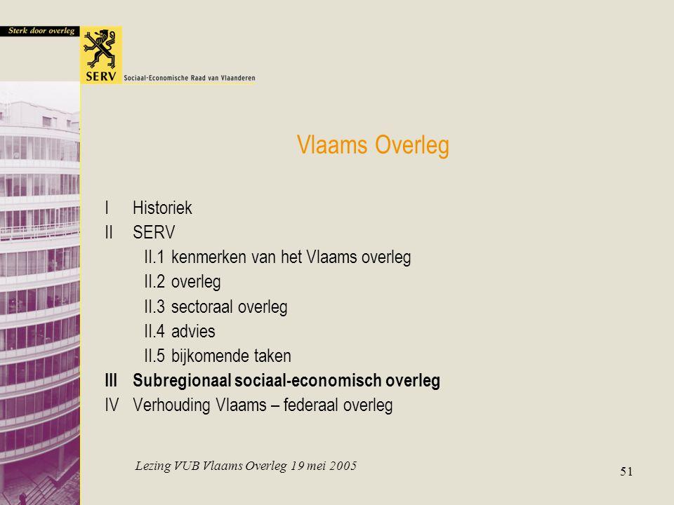 Lezing VUB Vlaams Overleg 19 mei 2005 51 Vlaams Overleg IHistoriek IISERV II.1kenmerken van het Vlaams overleg II.2overleg II.3sectoraal overleg II.4advies II.5bijkomende taken IIISubregionaal sociaal-economisch overleg IVVerhouding Vlaams – federaal overleg