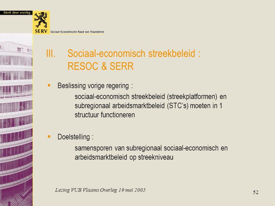 Lezing VUB Vlaams Overleg 19 mei 2005 52 III.Sociaal-economisch streekbeleid : RESOC & SERR  Beslissing vorige regering : sociaal-economisch streekbeleid (streekplatformen) en subregionaal arbeidsmarktbeleid (STC's) moeten in 1 structuur functioneren  Doelstelling : samensporen van subregionaal sociaal-economisch en arbeidsmarktbeleid op streekniveau