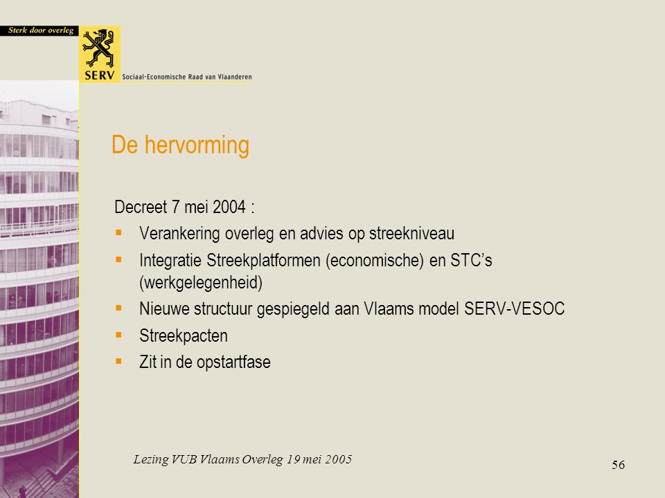 Lezing VUB Vlaams Overleg 19 mei 2005 56 De hervorming Decreet 7 mei 2004 :  Verankering overleg en advies op streekniveau  Integratie Streekplatfor
