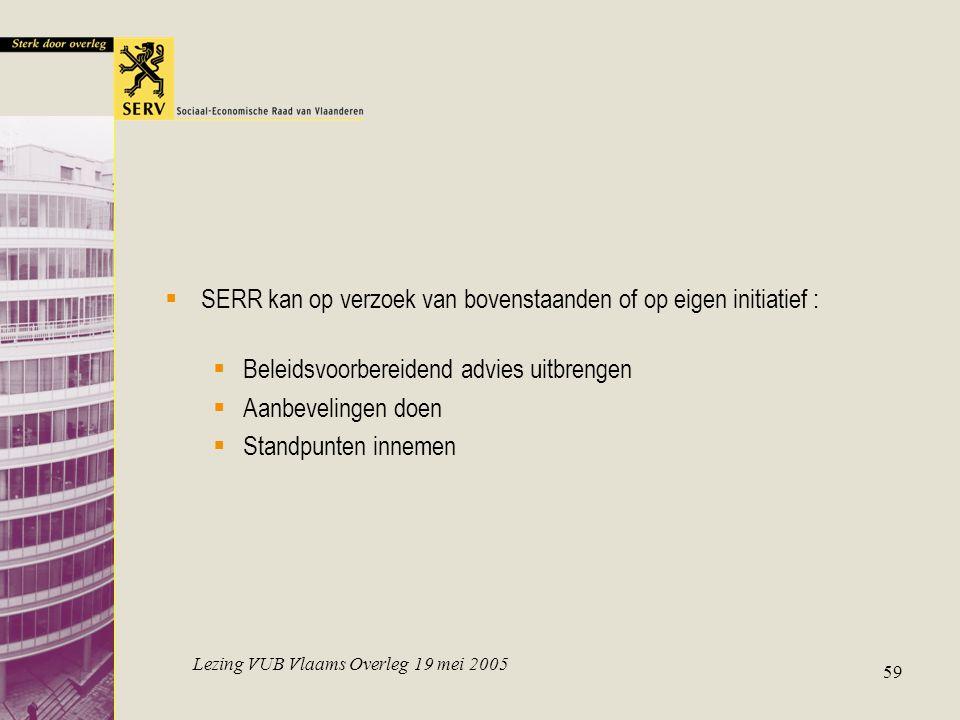 Lezing VUB Vlaams Overleg 19 mei 2005 59  SERR kan op verzoek van bovenstaanden of op eigen initiatief :  Beleidsvoorbereidend advies uitbrengen  A