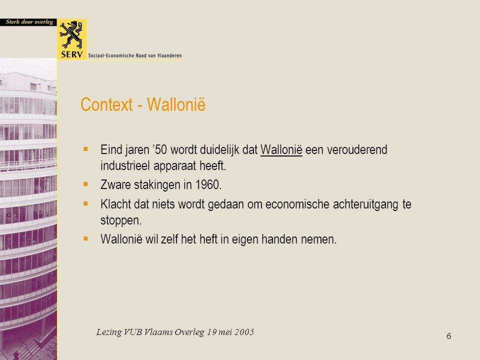 Lezing VUB Vlaams Overleg 19 mei 2005 6 Context - Wallonië  Eind jaren '50 wordt duidelijk dat Wallonië een verouderend industrieel apparaat heeft. 