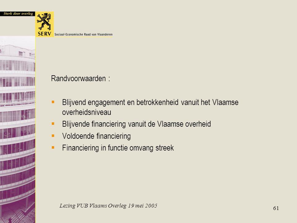 Lezing VUB Vlaams Overleg 19 mei 2005 61 Randvoorwaarden :  Blijvend engagement en betrokkenheid vanuit het Vlaamse overheidsniveau  Blijvende financiering vanuit de Vlaamse overheid  Voldoende financiering  Financiering in functie omvang streek