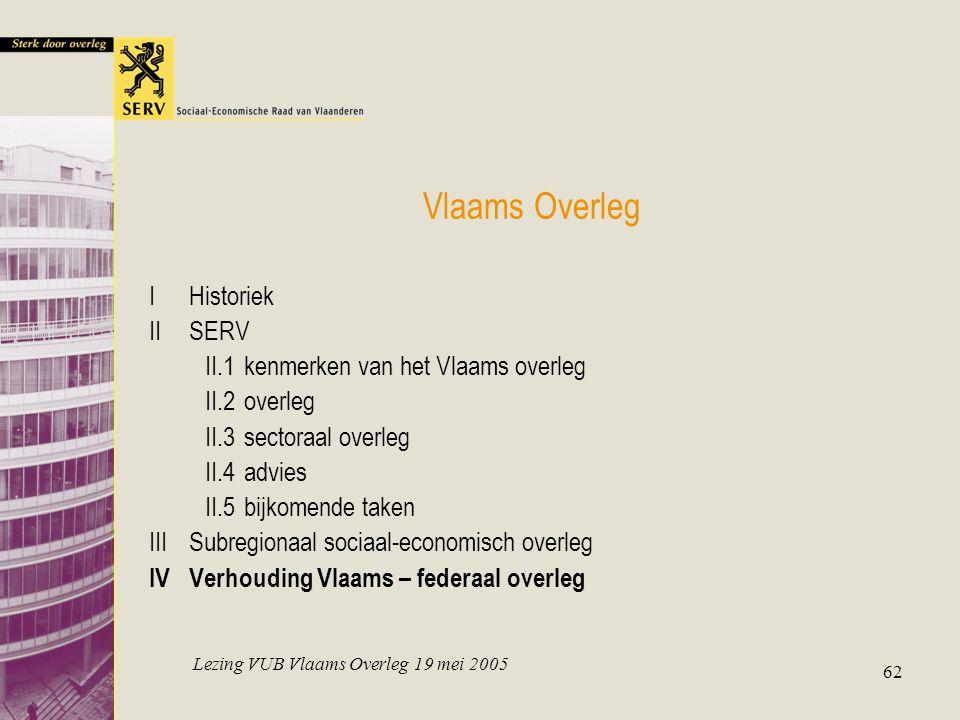 Lezing VUB Vlaams Overleg 19 mei 2005 62 Vlaams Overleg IHistoriek IISERV II.1kenmerken van het Vlaams overleg II.2overleg II.3sectoraal overleg II.4advies II.5bijkomende taken IIISubregionaal sociaal-economisch overleg IVVerhouding Vlaams – federaal overleg