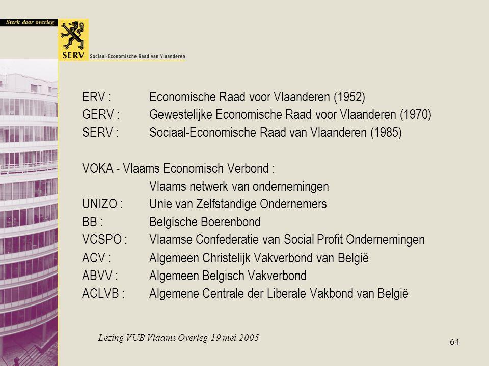 Lezing VUB Vlaams Overleg 19 mei 2005 64 ERV :Economische Raad voor Vlaanderen (1952) GERV :Gewestelijke Economische Raad voor Vlaanderen (1970) SERV