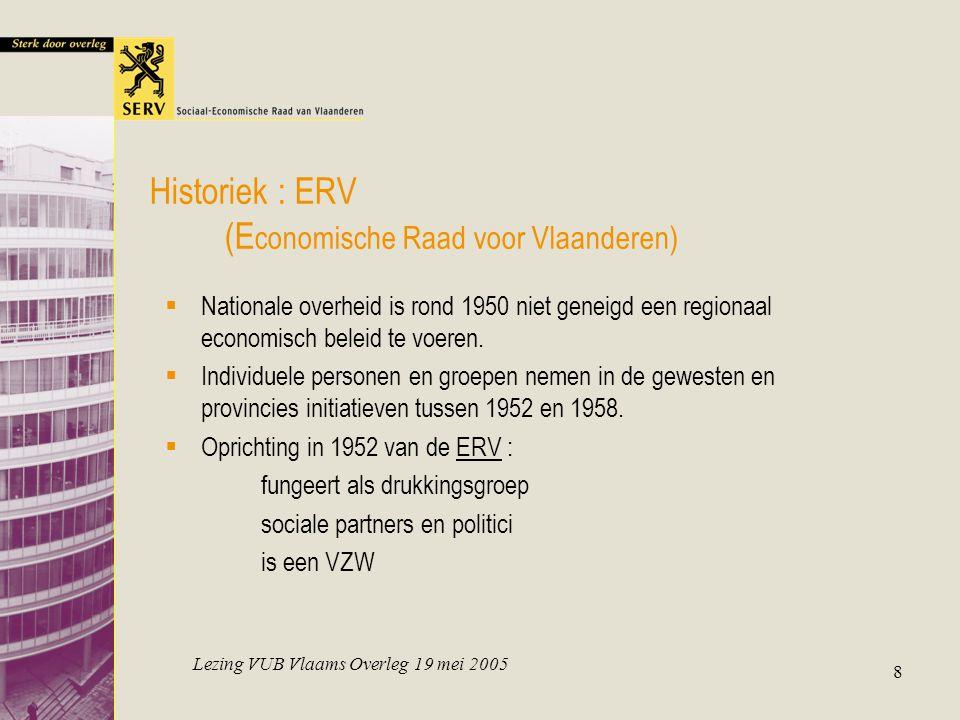 Lezing VUB Vlaams Overleg 19 mei 2005 8 Historiek : ERV (E conomische Raad voor Vlaanderen)  Nationale overheid is rond 1950 niet geneigd een regiona