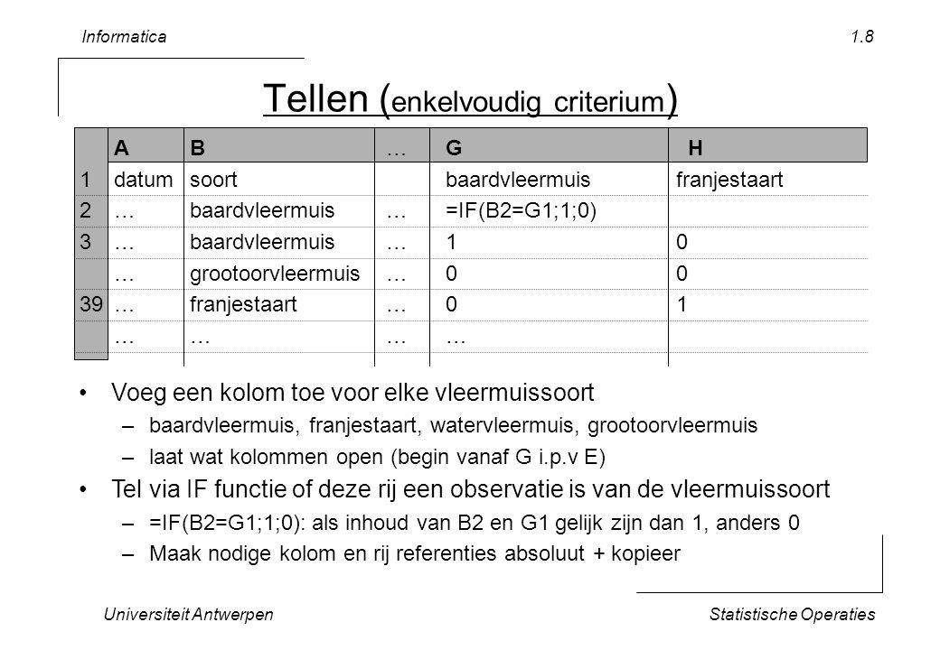 Informatica Universiteit AntwerpenStatistische Operaties 1.9 Totalen …IGH 1baardvleermuisfranjestaart …………… 131……=G1=H1 132…subtotaal=sum(G2:G130)=sum(H2:H130) 133totaal=sum(G132:J132) Maak het subtotaal per vleermuissoort Maak het totaal als som van de subtotalen