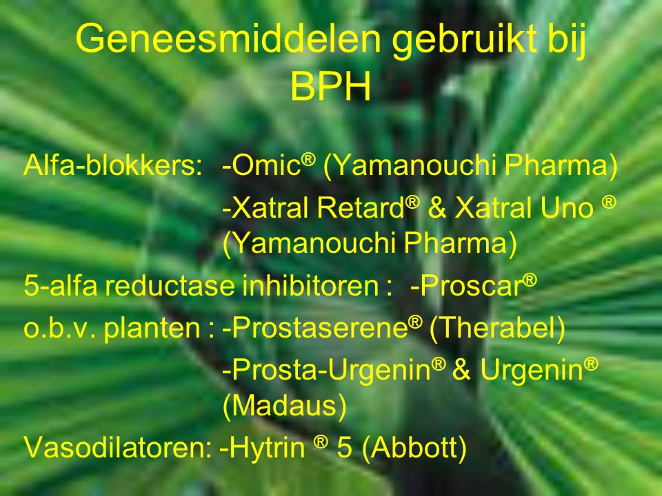 Geneesmiddelen gebruikt bij BPH Alfa-blokkers:-Omic ® (Yamanouchi Pharma) -Xatral Retard ® & Xatral Uno ® (Yamanouchi Pharma) 5-alfa reductase inhibit