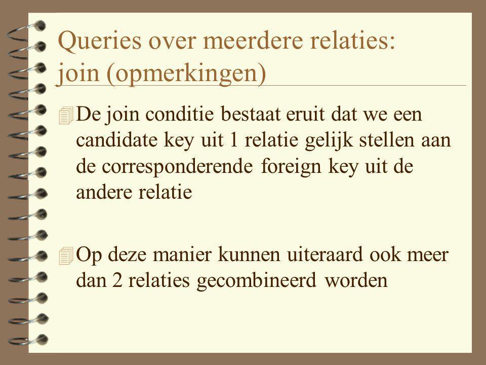 Queries over meerdere relaties: join (opmerkingen) 4 De join conditie bestaat eruit dat we een candidate key uit 1 relatie gelijk stellen aan de corre