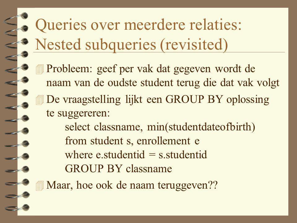 Queries over meerdere relaties: Nested subqueries (revisited) 4 Probleem: geef per vak dat gegeven wordt de naam van de oudste student terug die dat v