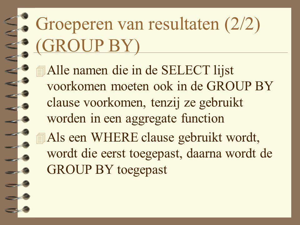 Groeperen van resultaten (2/2) (GROUP BY) 4 Alle namen die in de SELECT lijst voorkomen moeten ook in de GROUP BY clause voorkomen, tenzij ze gebruikt
