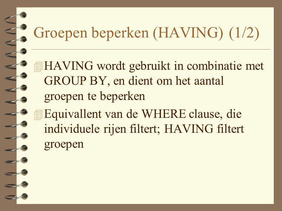 Groepen beperken (HAVING) (1/2) 4 HAVING wordt gebruikt in combinatie met GROUP BY, en dient om het aantal groepen te beperken 4 Equivallent van de WH