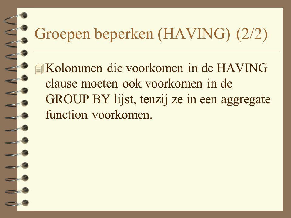 Groepen beperken (HAVING) (2/2) 4 Kolommen die voorkomen in de HAVING clause moeten ook voorkomen in de GROUP BY lijst, tenzij ze in een aggregate fun