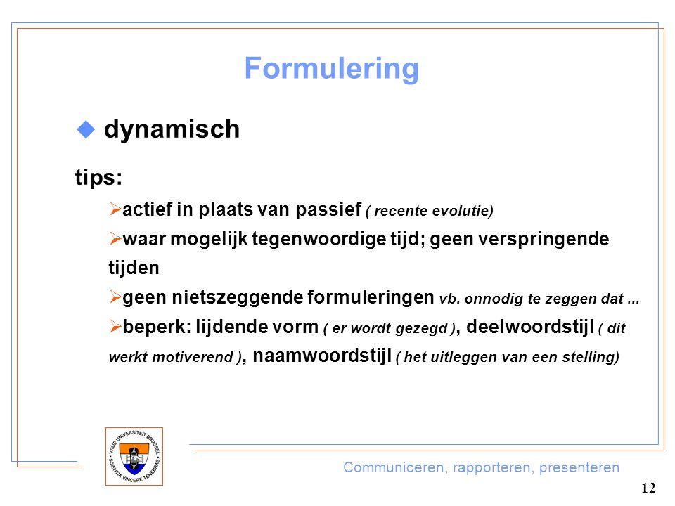 Communiceren, rapporteren, presenteren 12 Formulering  dynamisch tips:  actief in plaats van passief ( recente evolutie)  waar mogelijk tegenwoordi