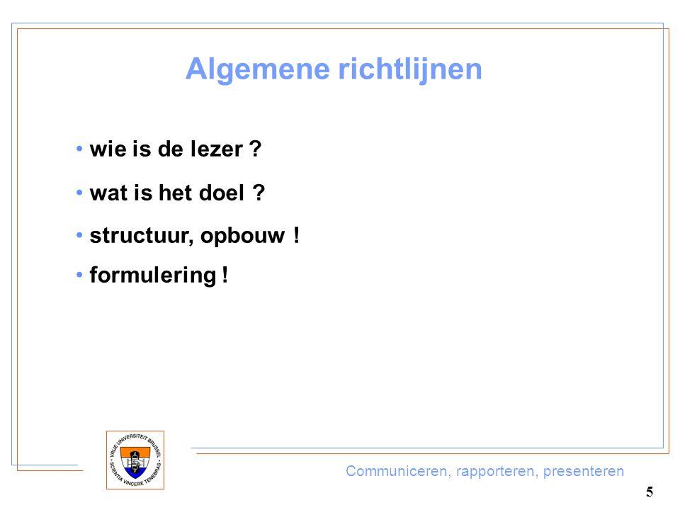 Communiceren, rapporteren, presenteren 5 Algemene richtlijnen wie is de lezer ? wat is het doel ? structuur, opbouw ! formulering !