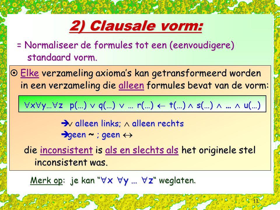 """11 2) Clausale vorm: = Normaliseer de formules tot een (eenvoudigere) standaard vorm. Merk op: je kan """"  x  y …  z """" weglaten.  Elke verzameling a"""