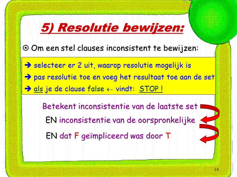 16 5) Resolutie bewijzen:  Om een stel clauses inconsistent te bewijzen:  selecteer er 2 uit, waarop resolutie mogelijk is  pas resolutie toe en vo