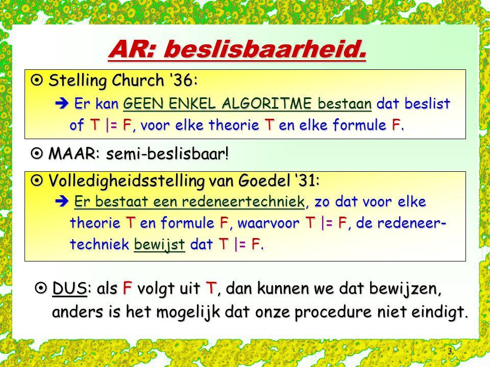 3 AR: beslisbaarheid.  Er kan GEEN ENKEL ALGORITME bestaan dat beslist of T |= F, voor elke theorie T en elke formule F.  Stelling Church '36:  Er