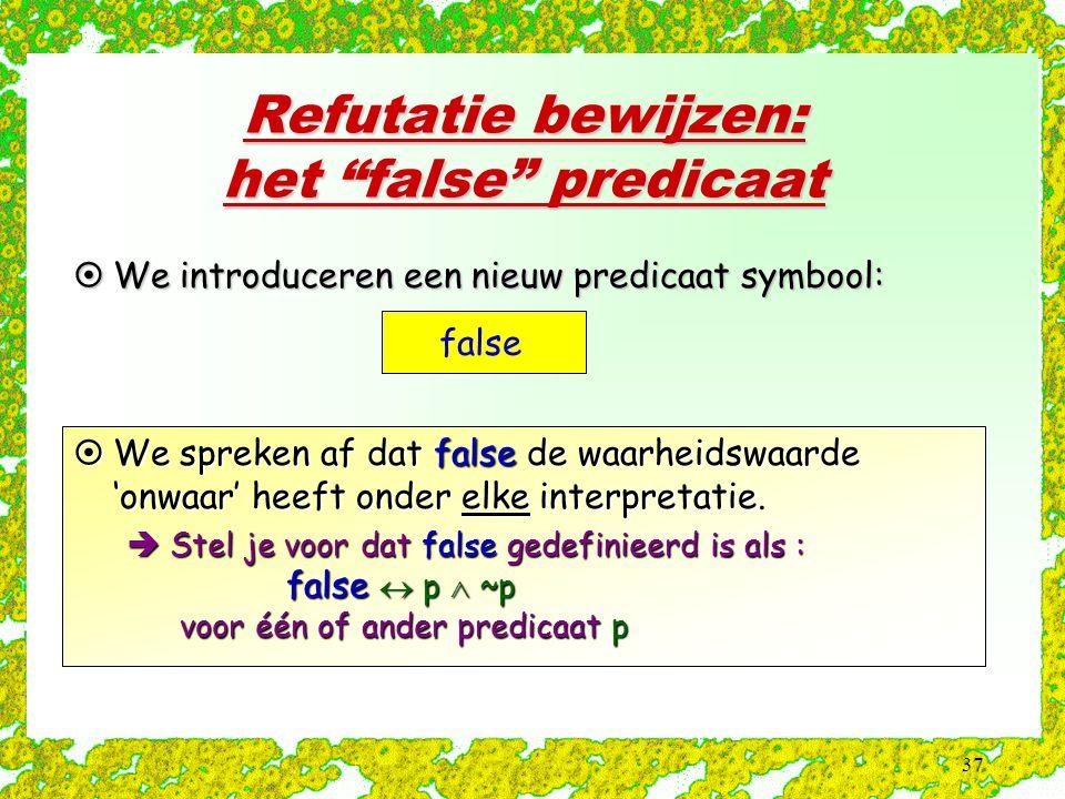 """37 Refutatie bewijzen: het """"false"""" predicaat false  We introduceren een nieuw predicaat symbool:  We spreken af dat false de waarheidswaarde 'onwaar"""