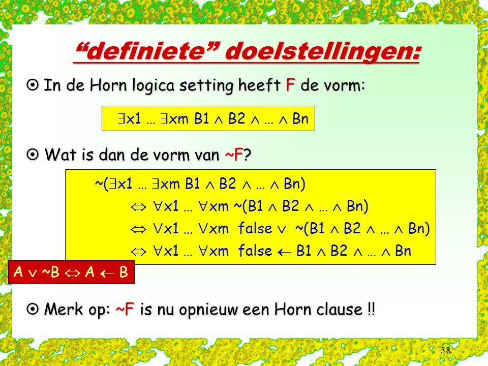 """38 """"definiete"""" doelstellingen:  In de Horn logica setting heeft F de vorm:  x1 …  xm B1  B2  …  Bn  Wat is dan de vorm van ~F? ~(  x1 …  xm B"""