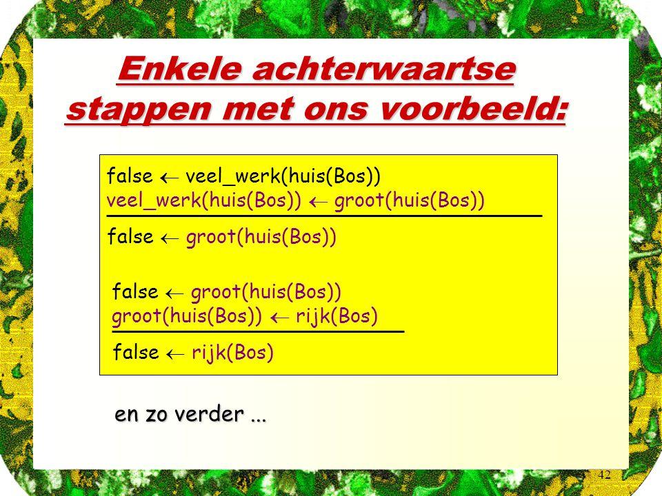 42 Enkele achterwaartse stappen met ons voorbeeld:  en zo verder... false  veel_werk(huis(Bos)) veel_werk(huis(Bos))  groot(huis(Bos)) false  groo