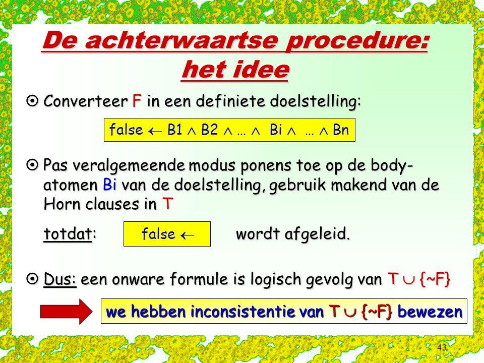 43 De achterwaartse procedure: het idee  Converteer F in een definiete doelstelling: false  B1  B2  …  Bi  …  Bn  Pas veralgemeende modus pone