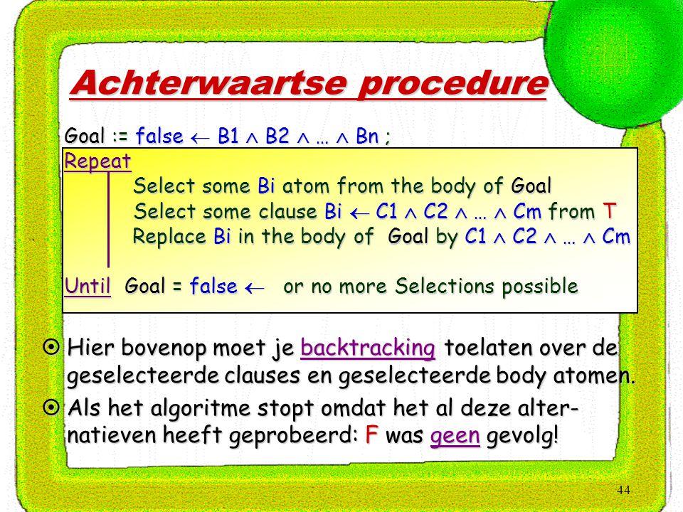 44 Achterwaartse procedure  Hier bovenop moet je backtracking toelaten over de geselecteerde clauses en geselecteerde body atomen.  Als het algoritm