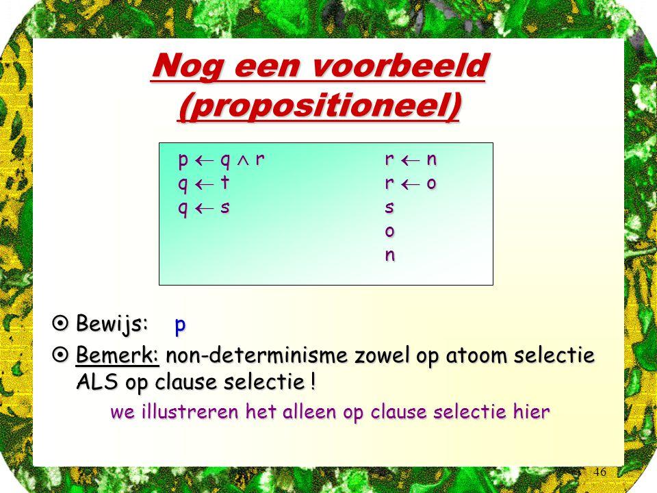 46 p  q  r q  t q  s r  n r  o son Nog een voorbeeld (propositioneel)  Bewijs: p  Bemerk: non-determinisme zowel op atoom selectie ALS op clau