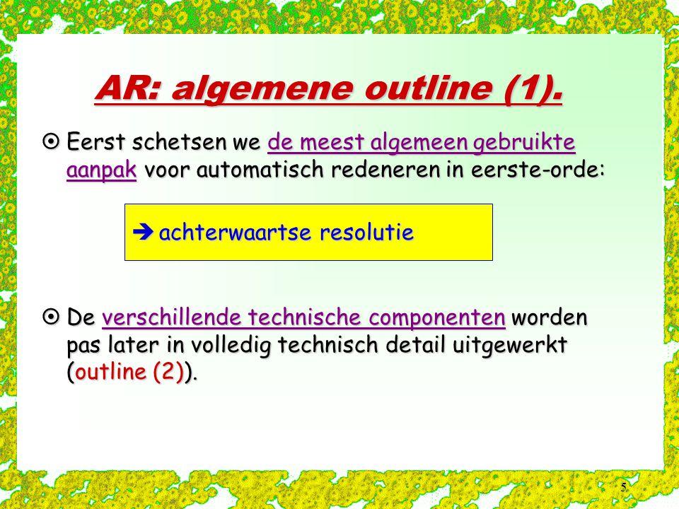 5 AR: algemene outline (1).  Eerst schetsen we de meest algemeen gebruikte aanpak voor automatisch redeneren in eerste-orde:  achterwaartse resoluti
