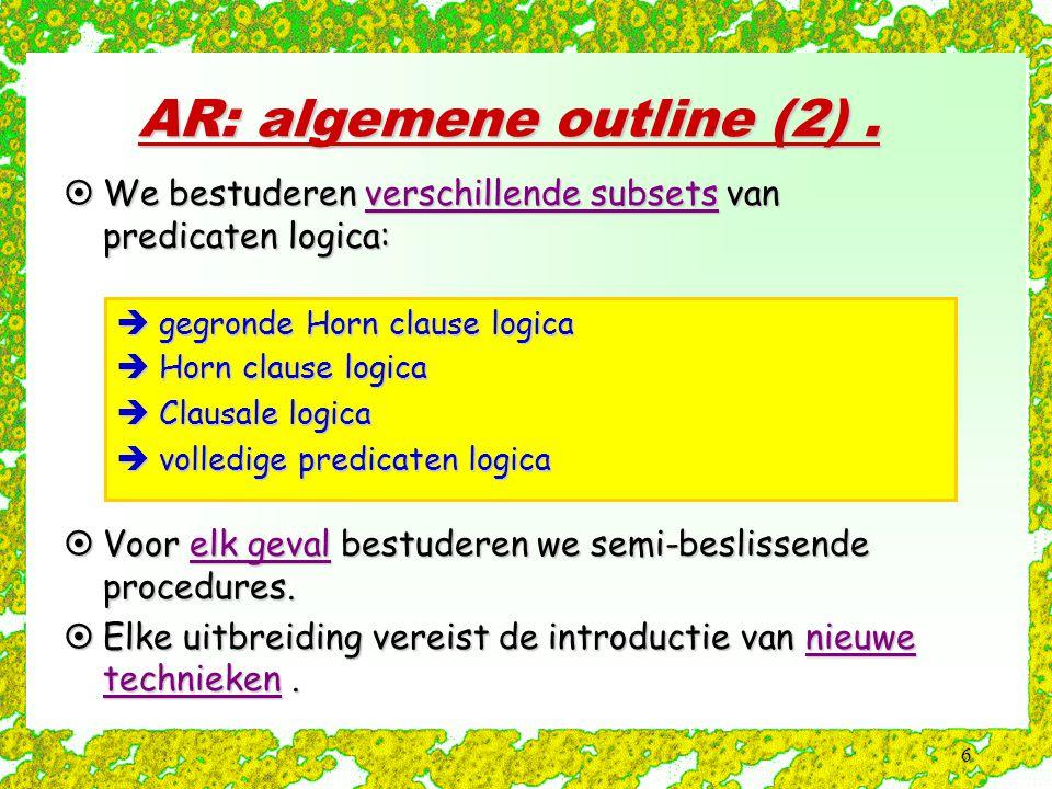6 AR: algemene outline (2).  We bestuderen verschillende subsets van predicaten logica:  gegronde Horn clause logica  Horn clause logica  Clausale