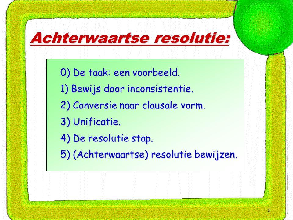8 Achterwaartse resolutie:  0) De taak: een voorbeeld.  1) Bewijs door inconsistentie.  2) Conversie naar clausale vorm.  3) Unificatie.  4) De r