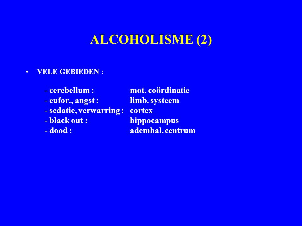 ALCOHOLISME (2) VELE GEBIEDEN : - cerebellum : mot. coördinatie - eufor., angst : limb. systeem - sedatie, verwarring :cortex - black out :hippocampus