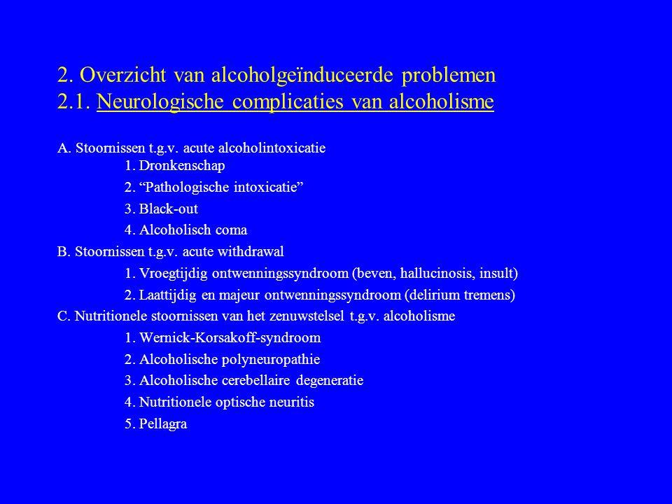 2. Overzicht van alcoholgeïnduceerde problemen 2.1. Neurologische complicaties van alcoholisme A. Stoornissen t.g.v. acute alcoholintoxicatie 1. Dronk
