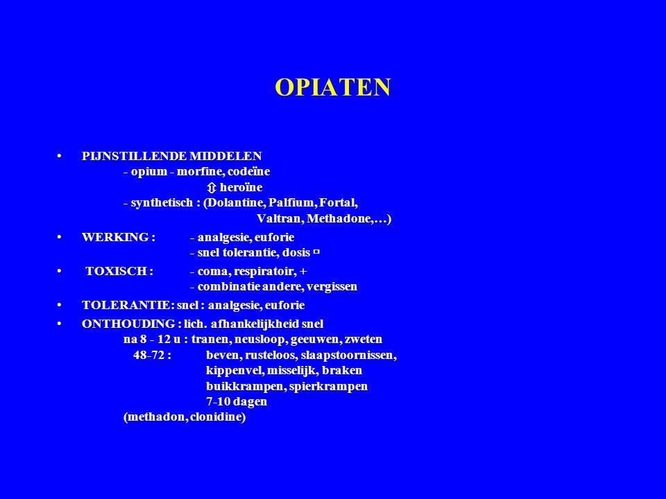 OPIATEN PIJNSTILLENDE MIDDELEN - opium - morfine, codeïne  heroïne - synthetisch : (Dolantine, Palfium, Fortal, Valtran, Methadone,…) WERKING :- analgesie, euforie - snel tolerantie, dosis  TOXISCH : - coma, respiratoir, + - combinatie andere, vergissen TOLERANTIE: snel : analgesie, euforie ONTHOUDING : lich.