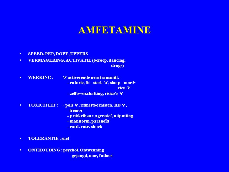 AMFETAMINE SPEED, PEP, DOPE, UPPERS VERMAGERING, ACTIVATIE (beroep, dancing, drugs) WERKING :  activerende neurtransmitt. - euforie, fit - sterk , s