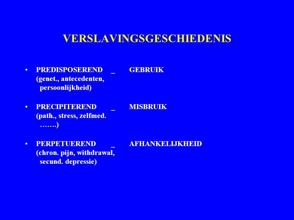 VERSLAVINGSGESCHIEDENIS PREDISPOSEREND_GEBRUIK (genet., antecedenten, persoonlijkheid) PRECIPITEREND_MISBRUIK (path., stress, zelfmed. …….) PERPETUERE