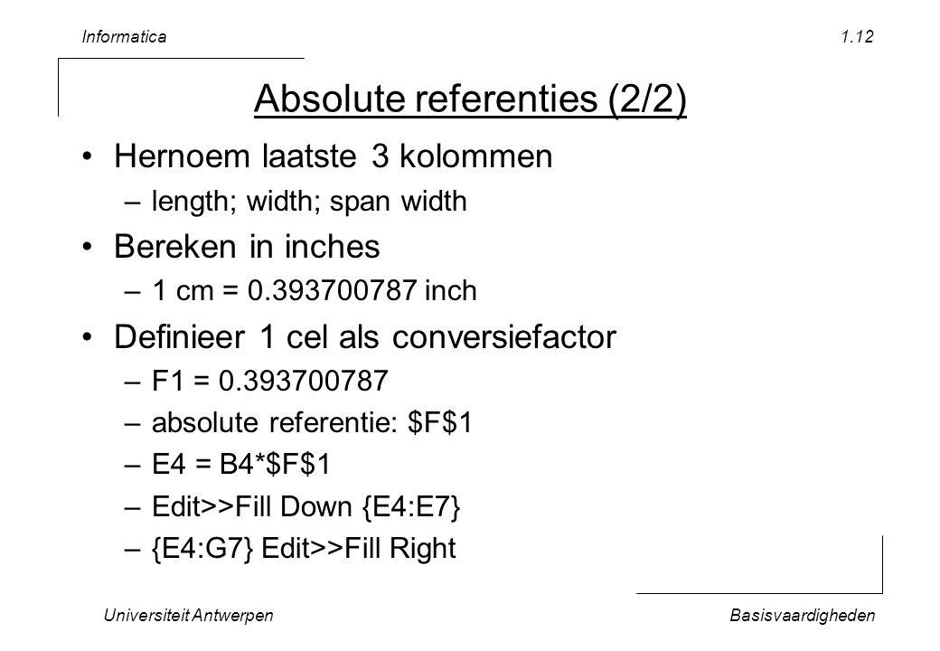 Informatica Universiteit AntwerpenBasisvaardigheden 1.12 Absolute referenties (2/2) Hernoem laatste 3 kolommen –length; width; span width Bereken in inches –1 cm = 0.393700787 inch Definieer 1 cel als conversiefactor –F1 = 0.393700787 –absolute referentie: $F$1 –E4 = B4*$F$1 –Edit>>Fill Down {E4:E7} –{E4:G7} Edit>>Fill Right
