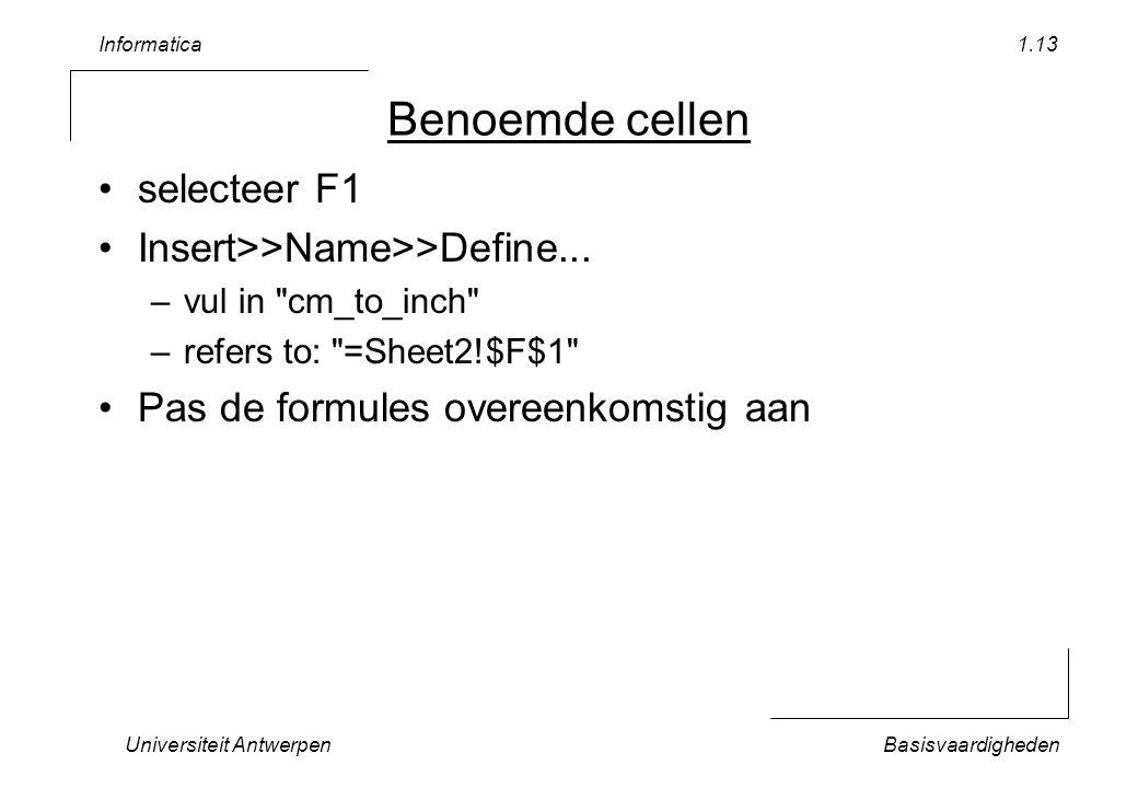 Informatica Universiteit AntwerpenBasisvaardigheden 1.13 Benoemde cellen selecteer F1 Insert>>Name>>Define... –vul in