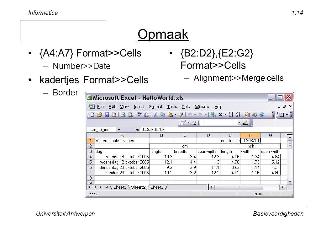 Informatica Universiteit AntwerpenBasisvaardigheden 1.14 Opmaak {A4:A7} Format>>Cells –Number>>Date kadertjes Format>>Cells –Border {B2:D2},{E2:G2} Format>>Cells –Alignment>>Merge cells