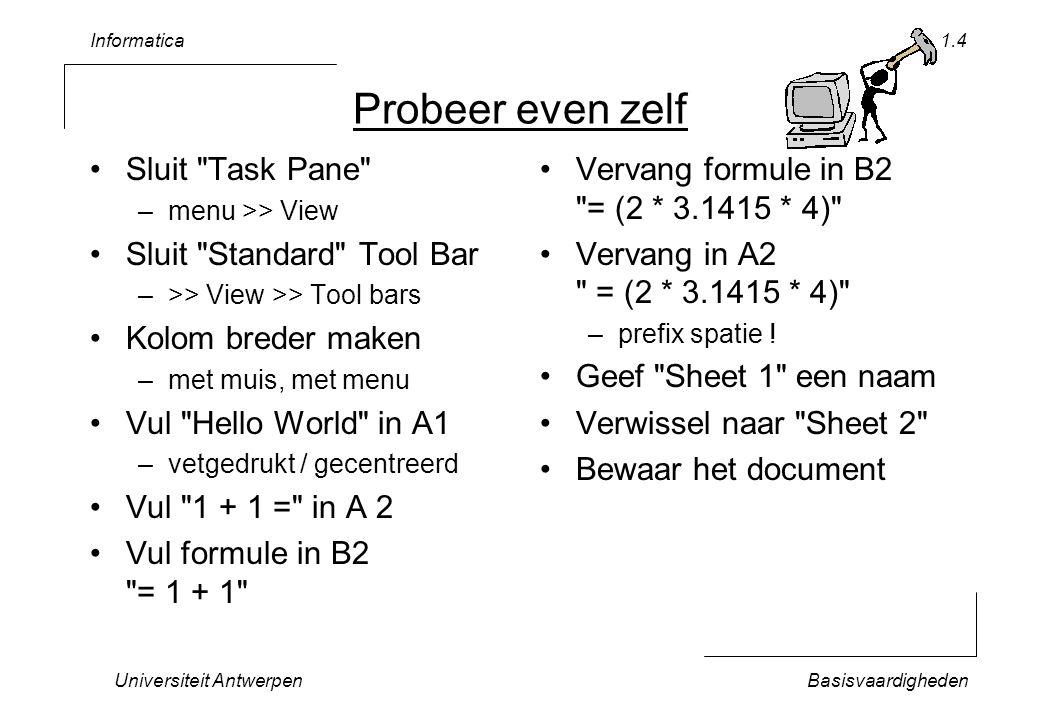 Informatica Universiteit AntwerpenBasisvaardigheden 1.4 Probeer even zelf Sluit Task Pane –menu >> View Sluit Standard Tool Bar –>> View >> Tool bars Kolom breder maken –met muis, met menu Vul Hello World in A1 –vetgedrukt / gecentreerd Vul 1 + 1 = in A 2 Vul formule in B2 = 1 + 1 Vervang formule in B2 = (2 * 3.1415 * 4) Vervang in A2 = (2 * 3.1415 * 4) –prefix spatie .