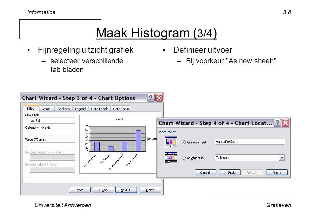 Informatica Universiteit AntwerpenGrafieken 3.8 Maak Histogram ( 3/4 ) Fijnregeling uitzicht grafiek –selecteer verschillende tab bladen Definieer uitvoer –Bij voorkeur As new sheet: