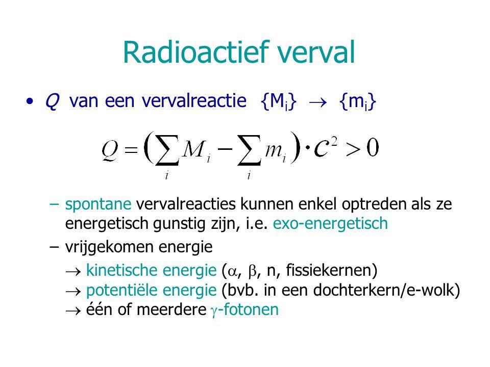 Radioactief verval Q van een vervalreactie {M i }  {m i } –spontane vervalreacties kunnen enkel optreden als ze energetisch gunstig zijn, i.e. exo-en