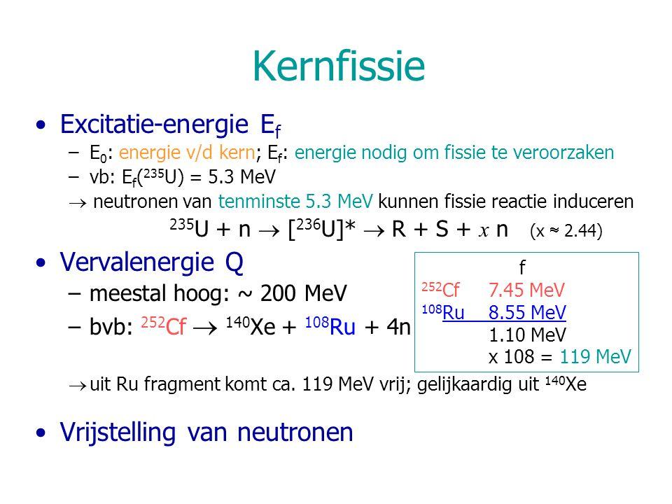 Kernfissie Excitatie-energie E f –E 0 : energie v/d kern; E f : energie nodig om fissie te veroorzaken –vb: E f ( 235 U) = 5.3 MeV  neutronen van tenminste 5.3 MeV kunnen fissie reactie induceren 235 U + n  [ 236 U]*  R + S + x n (x  2.44) Vervalenergie Q –meestal hoog: ~ 200 MeV –bvb: 252 Cf  140 Xe + 108 Ru + 4n  uit Ru fragment komt ca.
