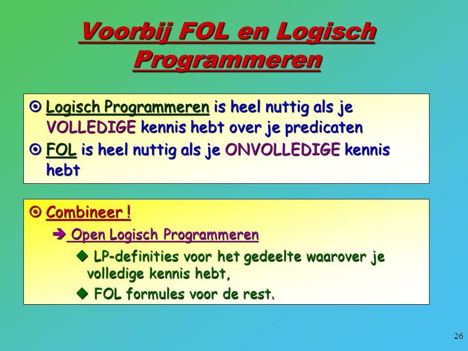 26 Voorbij FOL en Logisch Programmeren  Logisch Programmeren is heel nuttig als je VOLLEDIGE kennis hebt over je predicaten  FOL is heel nuttig als