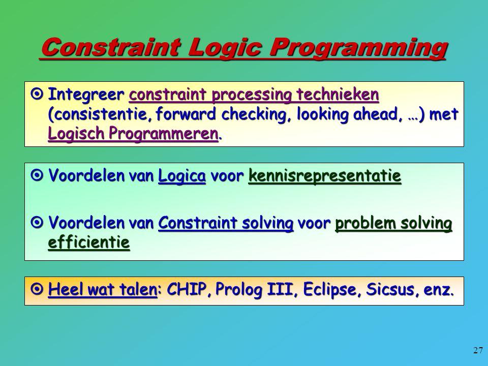 27 Constraint Logic Programming  Integreer constraint processing technieken (consistentie, forward checking, looking ahead, …) met Logisch Programmer