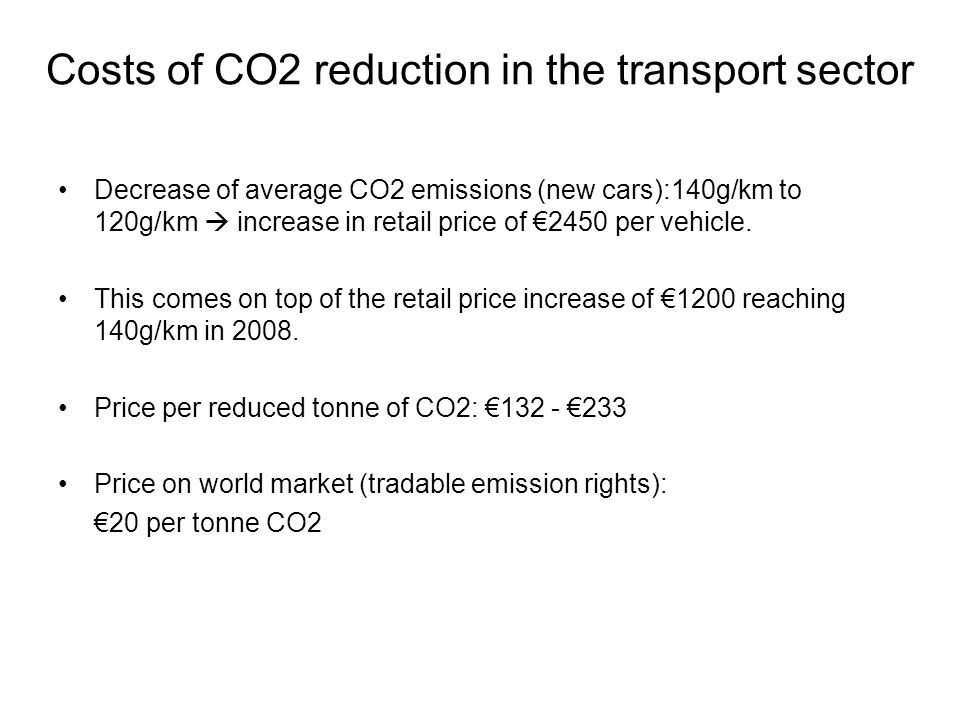 Costs of CO2 reduction in the transport sector Decrease of average CO2 emissions (new cars):140g/km to 120g/km  increase in retail price of €2450 per vehicle.