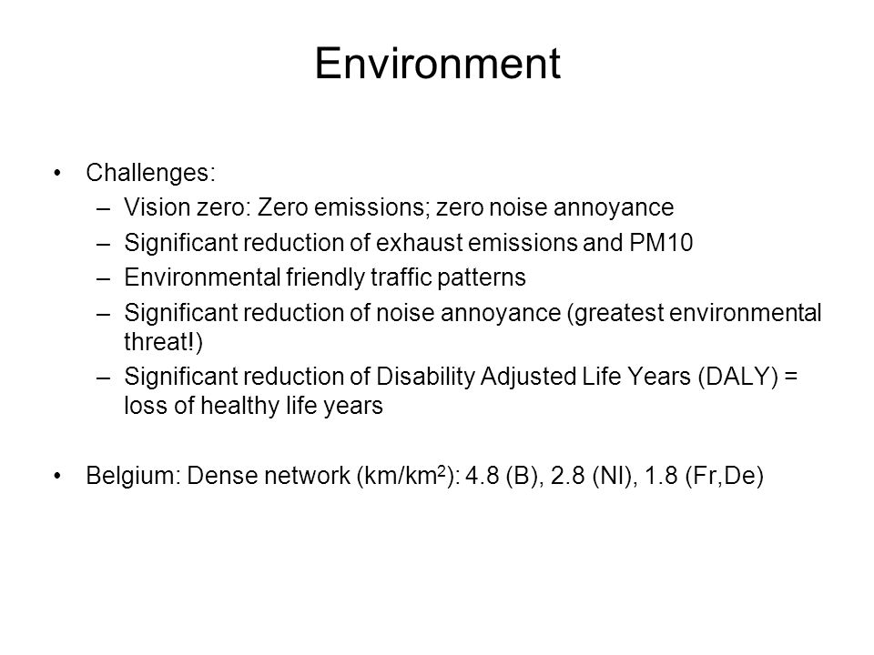 Environment Challenges: –Vision zero: Zero emissions; zero noise annoyance –Significant reduction of exhaust emissions and PM10 –Environmental friendly traffic patterns –Significant reduction of noise annoyance (greatest environmental threat!) –Significant reduction of Disability Adjusted Life Years (DALY) = loss of healthy life years Belgium: Dense network (km/km 2 ): 4.8 (B), 2.8 (Nl), 1.8 (Fr,De)