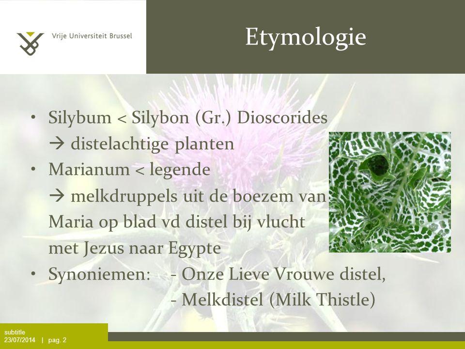 subtitle 23/07/2014 | pag. 2 Etymologie Silybum < Silybon (Gr.) Dioscorides  distelachtige planten Marianum < legende  melkdruppels uit de boezem va