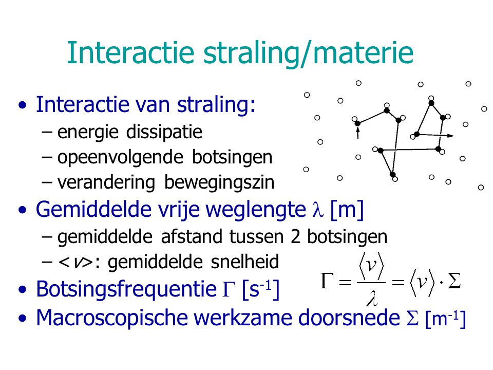 Interactie straling/materie Interactie van straling: –energie dissipatie –opeenvolgende botsingen –verandering bewegingszin Gemiddelde vrije weglengte